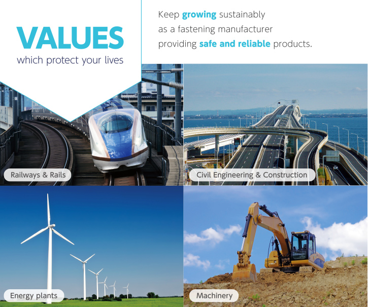 VALUES which protect your lives Keep growing sustainably as a fastening manufacturer providing safe and reliable products.