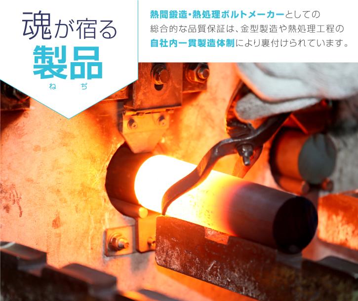 魂が宿る製品 熱間鍛造・熱処理ボルトメーカーとしての総合的な品質保証は、金型製造や熱処理工程の自社内一貫製造体制により裏付けられています。